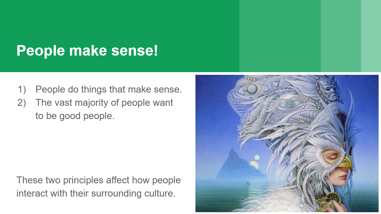 "This is a slide reading: ""1) People do things that make sense. 2) The vast majority of people want to be good people. These two principles affect how people interact with their surrounding culture."" There is also an image of a serene woman wearing an elaborate mask and headdress."