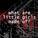"""White text reading """"what are little girls made of?"""" over a wooden roller coaster against a red background."""